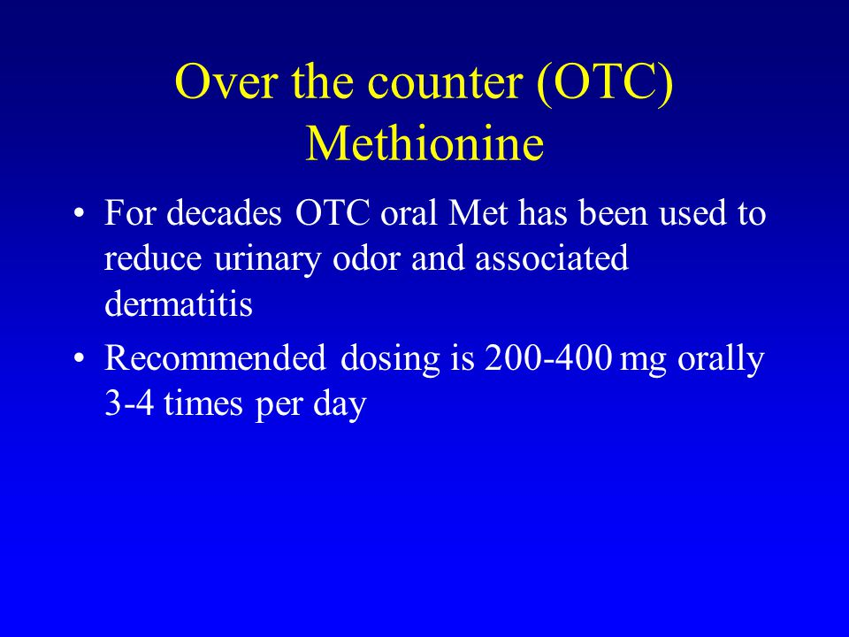 Over the counter (OTC) Methionine For decades OTC oral Met has been used to reduce urinary odor and associated dermatitis Recommended dosing is 200-400 mg orally 3-4 times per day