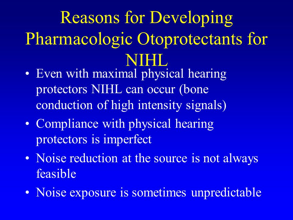 Reasons for Developing Pharmacologic Otoprotectants for NIHL Even with maximal physical hearing protectors NIHL can occur (bone conduction of high intensity signals) Compliance with physical hearing protectors is imperfect Noise reduction at the source is not always feasible Noise exposure is sometimes unpredictable