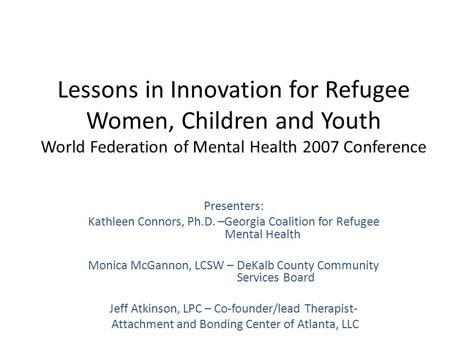 Lessons in Innovation for Refugee Women, Children and Youth World Federation of Mental Health 2007 Conference Presenters: Kathleen Connors, Ph.D.