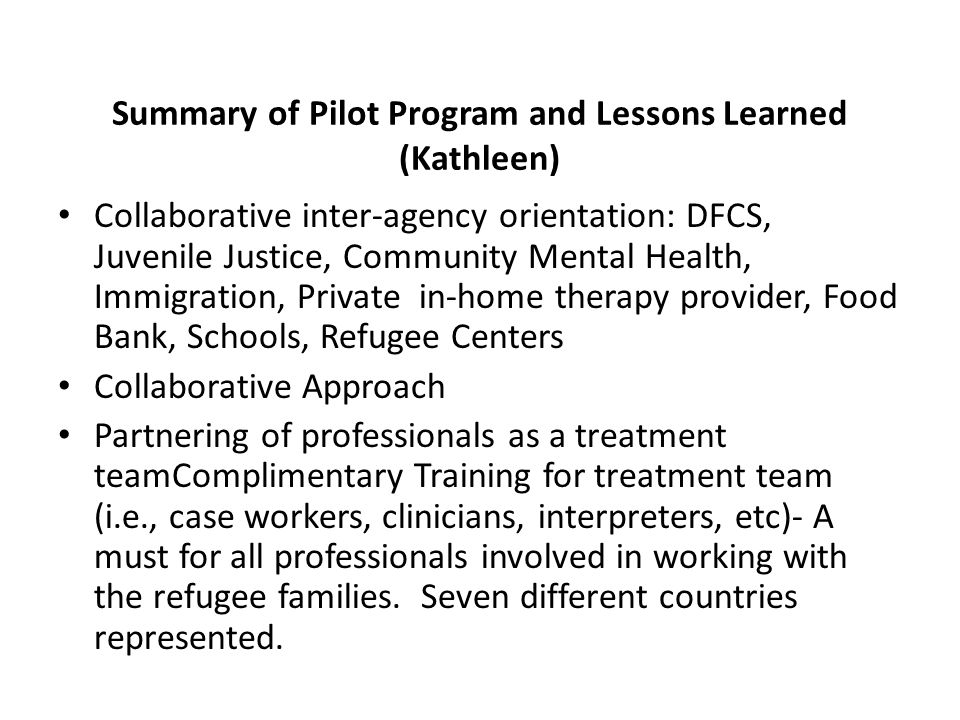 Summary of Pilot Program and Lessons Learned (Kathleen) Collaborative inter-agency orientation: DFCS, Juvenile Justice, Community Mental Health, Immigration, Private in-home therapy provider, Food Bank, Schools, Refugee Centers Collaborative Approach Partnering of professionals as a treatment teamComplimentary Training for treatment team (i.e., case workers, clinicians, interpreters, etc)- A must for all professionals involved in working with the refugee families.