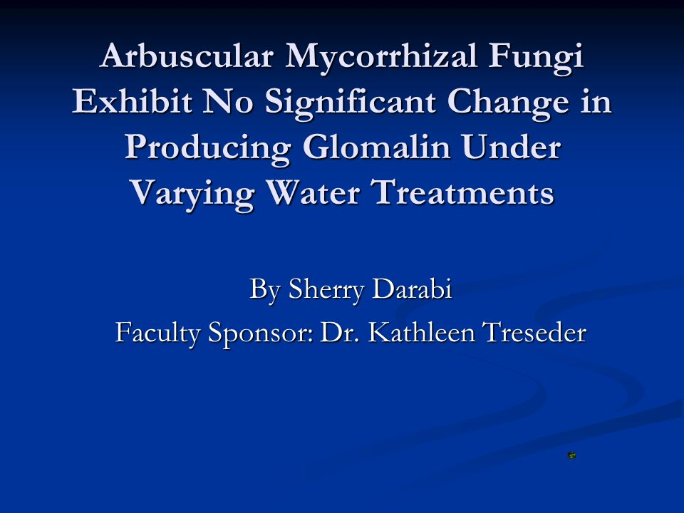 Arbuscular Mycorrhizal Fungi Exhibit No Significant Change in Producing Glomalin Under Varying Water Treatments By Sherry Darabi Faculty Sponsor: Dr.