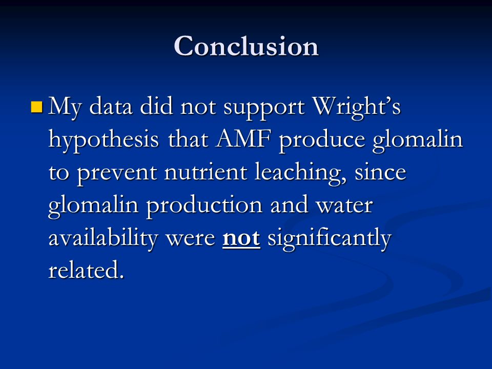Conclusion My data did not support Wright's hypothesis that AMF produce glomalin to prevent nutrient leaching, since glomalin production and water ava