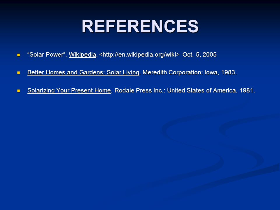 """REFERENCES """"Solar Power"""". Wikipedia. Oct. 5, 2005 """"Solar Power"""". Wikipedia. Oct. 5, 2005 Better Homes and Gardens: Solar Living. Meredith Corporation:"""