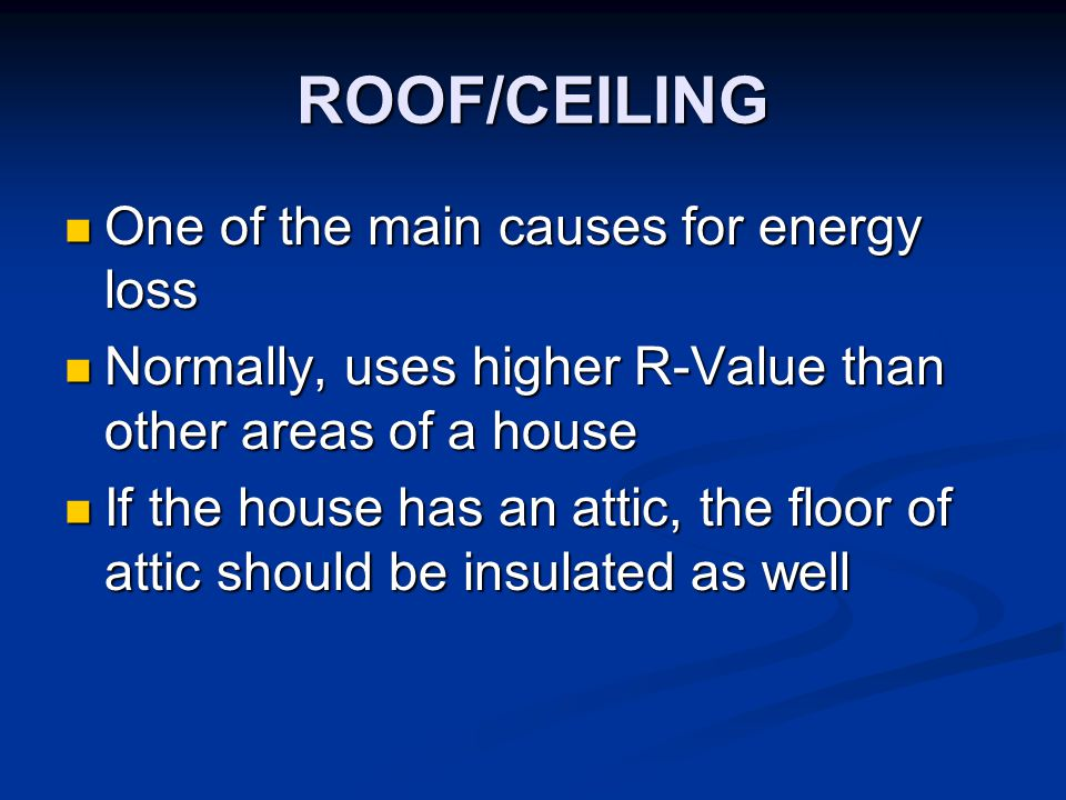 ROOF/CEILING One of the main causes for energy loss One of the main causes for energy loss Normally, uses higher R-Value than other areas of a house N