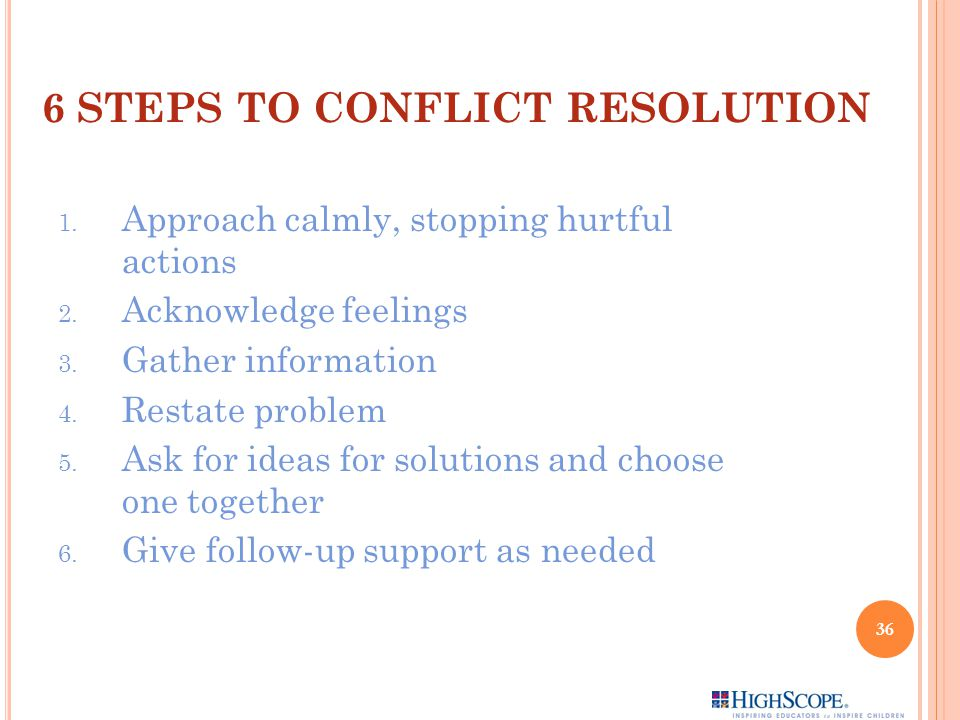 6 STEPS TO CONFLICT RESOLUTION 1.Approach calmly, stopping hurtful actions 2.