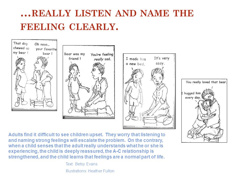 … REALLY LISTEN AND NAME THE FEELING CLEARLY.Adults find it difficult to see children upset.