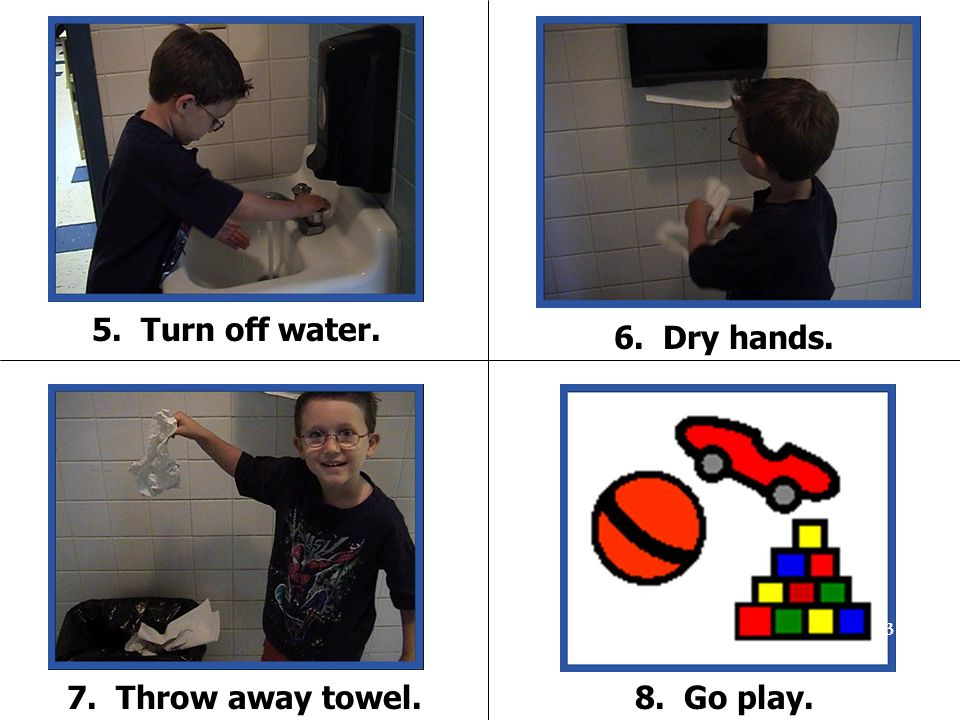 5. Turn off water. 7. Throw away towel. 6. Dry hands. 8. Go play. 63