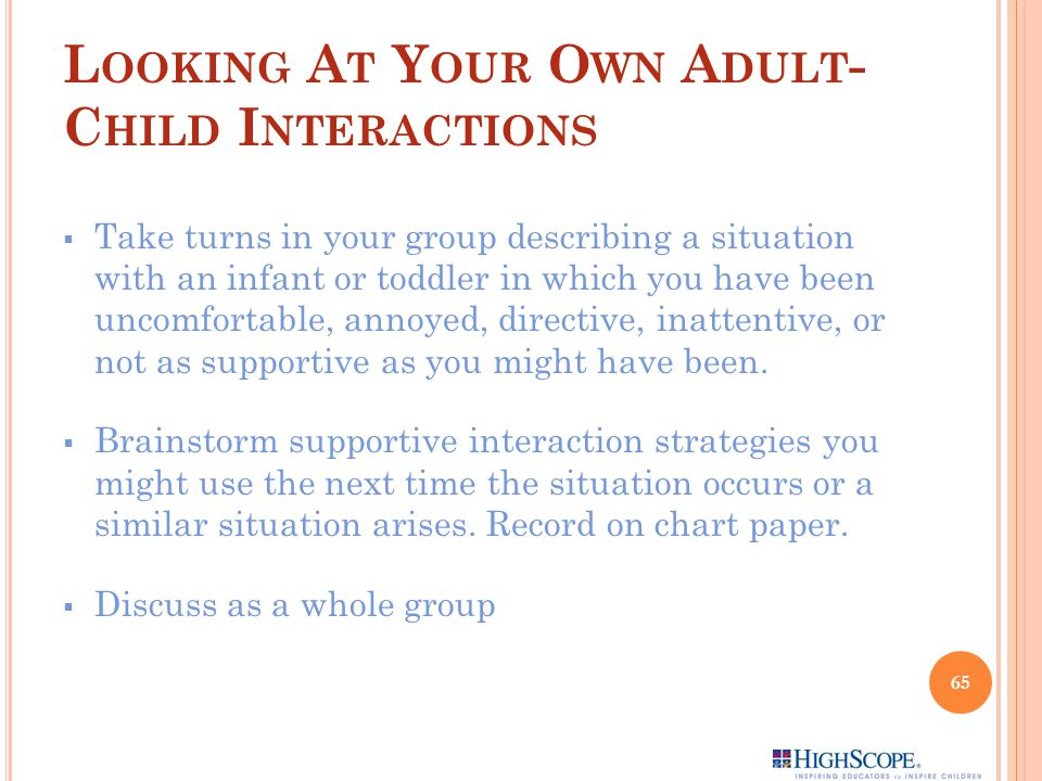 L OOKING A T Y OUR O WN A DULT - C HILD I NTERACTIONS  Take turns in your group describing a situation with an infant or toddler in which you have been uncomfortable, annoyed, directive, inattentive, or not as supportive as you might have been.