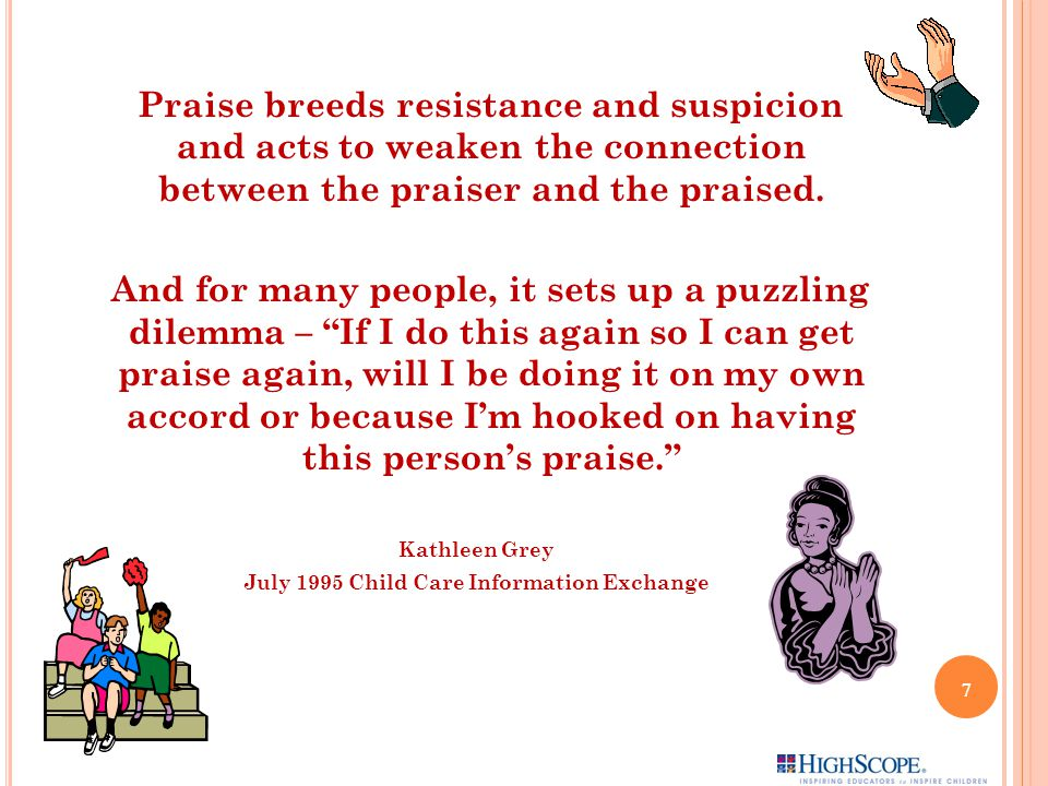 Praise breeds resistance and suspicion and acts to weaken the connection between the praiser and the praised.