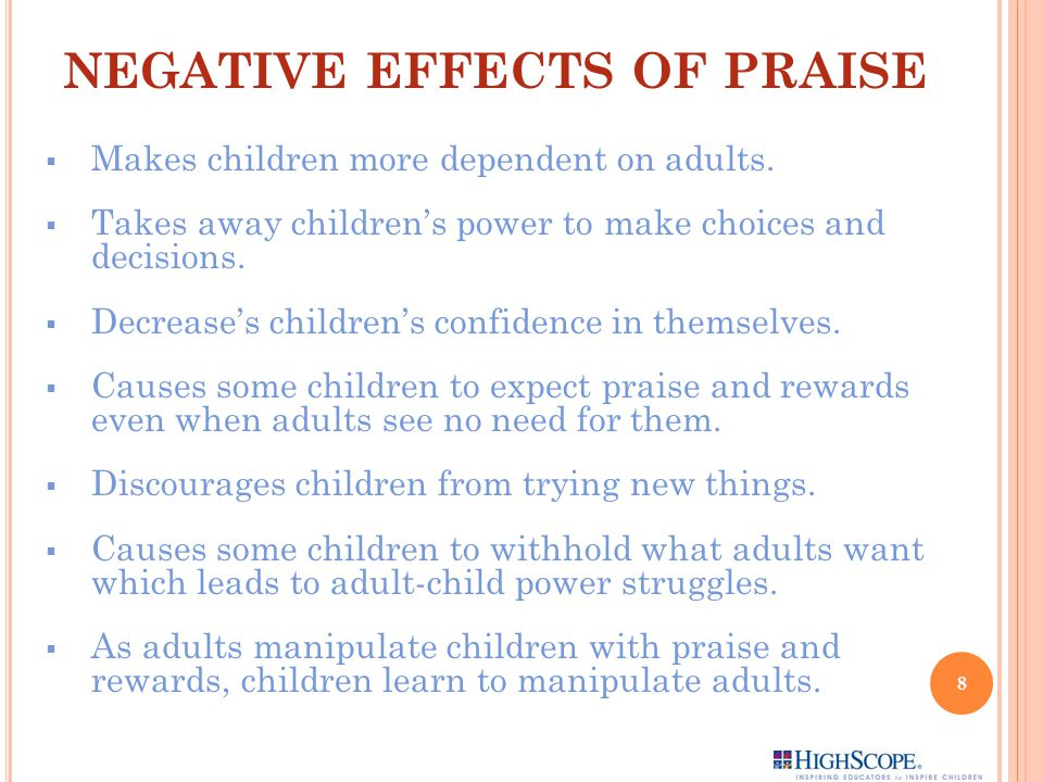 NEGATIVE EFFECTS OF PRAISE  Makes children more dependent on adults.