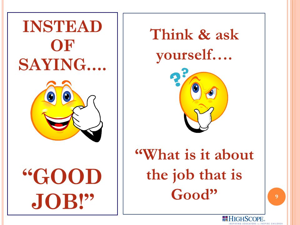 INSTEAD OF SAYING…. GOOD JOB! Think & ask yourself…. What is it about the job that is Good 9