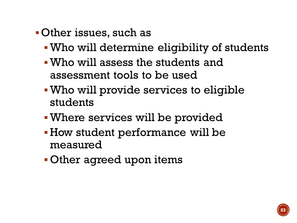  Other issues, such as  Who will determine eligibility of students  Who will assess the students and assessment tools to be used  Who will provide services to eligible students  Where services will be provided  How student performance will be measured  Other agreed upon items 23