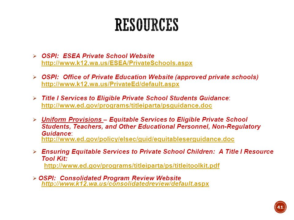  OSPI: ESEA Private School Website http://www.k12.wa.us/ESEA/PrivateSchools.aspx http://www.k12.wa.us/ESEA/PrivateSchools.aspx  OSPI: Office of Private Education Website (approved private schools) http://www.k12.wa.us/PrivateEd/default.aspx http://www.k12.wa.us/PrivateEd/default.aspx  Title I Services to Eligible Private School Students Guidance: http://www.ed.gov/programs/titleiparta/psguidance.doc http://www.ed.gov/programs/titleiparta/psguidance.doc  Uniform Provisions – Equitable Services to Eligible Private School Students, Teachers, and Other Educational Personnel, Non-Regulatory Guidance: http://www.ed.gov/policy/elsec/guid/equitableserguidance.doc  Ensuring Equitable Services to Private School Children: A Title I Resource Tool Kit: http://www.ed.gov/programs/titleiparta/ps/titleitoolkit.pdf  OSPI: Consolidated Program Review Website http://www.k12.wa.us/consolidatedreview/default.aspx 41