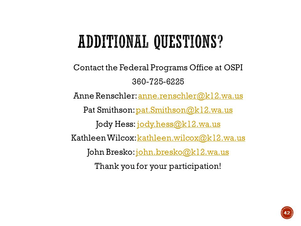 Contact the Federal Programs Office at OSPI 360-725-6225 Anne Renschler: anne.renschler@k12.wa.usanne.renschler@k12.wa.us Pat Smithson: pat.Smithson@k12.wa.uspat.Smithson@k12.wa.us Jody Hess: jody.hess@k12.wa.usjody.hess@k12.wa.us Kathleen Wilcox: kathleen.wilcox@k12.wa.uskathleen.wilcox@k12.wa.us John Bresko: john.bresko@k12.wa.usjohn.bresko@k12.wa.us Thank you for your participation.