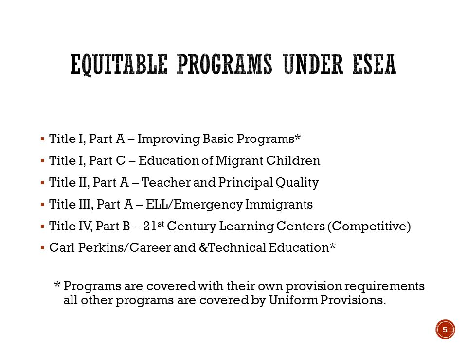  Title I, Part A – Improving Basic Programs*  Title I, Part C – Education of Migrant Children  Title II, Part A – Teacher and Principal Quality  Title III, Part A – ELL/Emergency Immigrants  Title IV, Part B – 21 st Century Learning Centers (Competitive)  Carl Perkins/Career and &Technical Education* * Programs are covered with their own provision requirements all other programs are covered by Uniform Provisions.