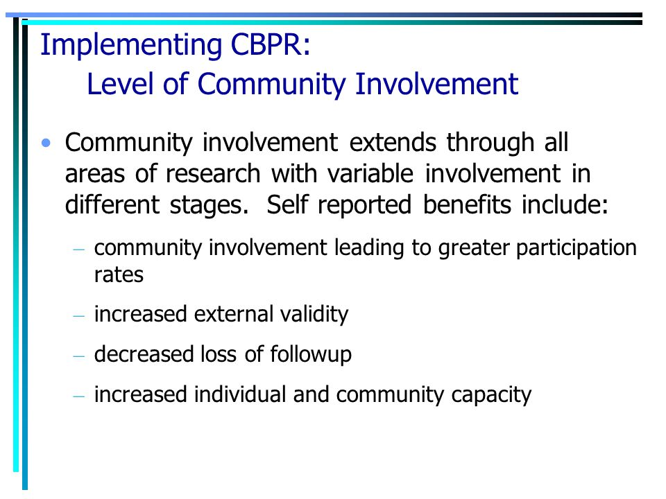 Implementing CBPR: Level of Community Involvement Community involvement extends through all areas of research with variable involvement in different s