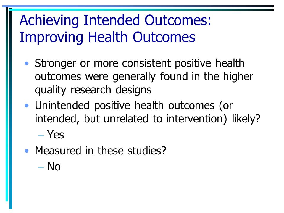 Achieving Intended Outcomes: Improving Health Outcomes Stronger or more consistent positive health outcomes were generally found in the higher quality research designs Unintended positive health outcomes (or intended, but unrelated to intervention) likely.