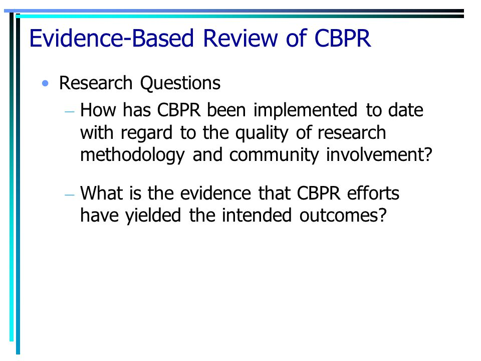 Evidence-Based Review of CBPR Research Questions – How has CBPR been implemented to date with regard to the quality of research methodology and community involvement.