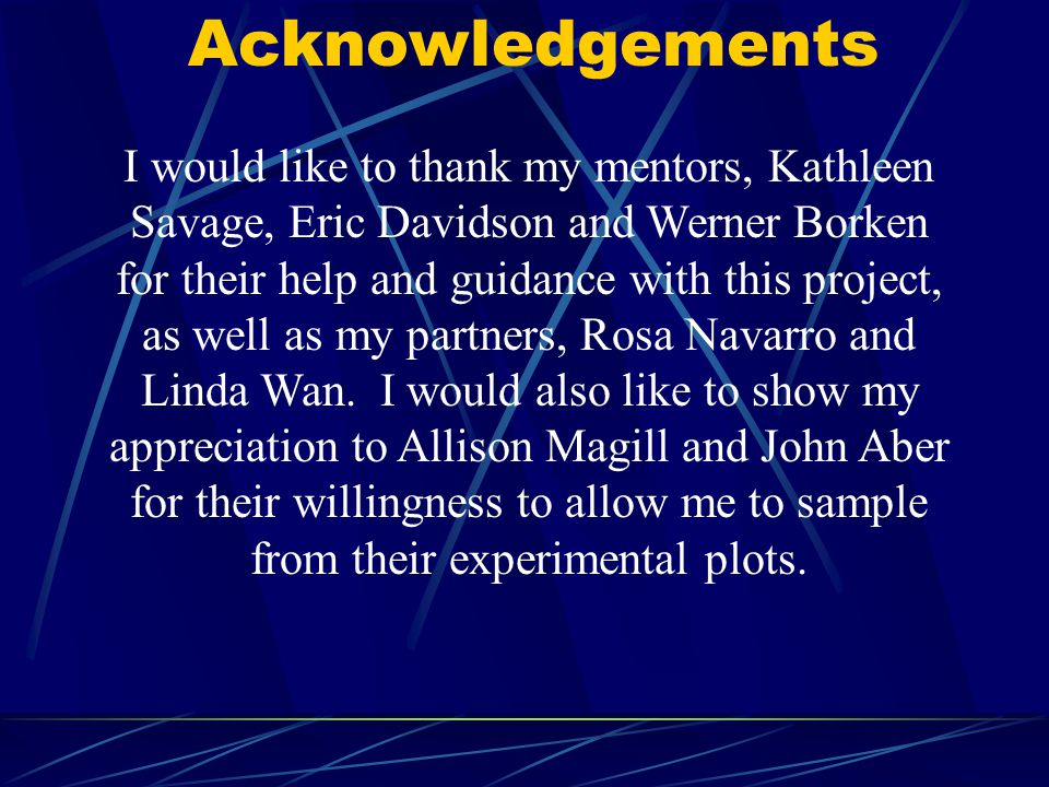 Acknowledgements I would like to thank my mentors, Kathleen Savage, Eric Davidson and Werner Borken for their help and guidance with this project, as well as my partners, Rosa Navarro and Linda Wan.