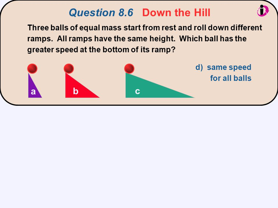 Question 8.6 Down the Hill Three balls of equal mass start from rest and roll down different ramps. All ramps have the same height. Which ball has the