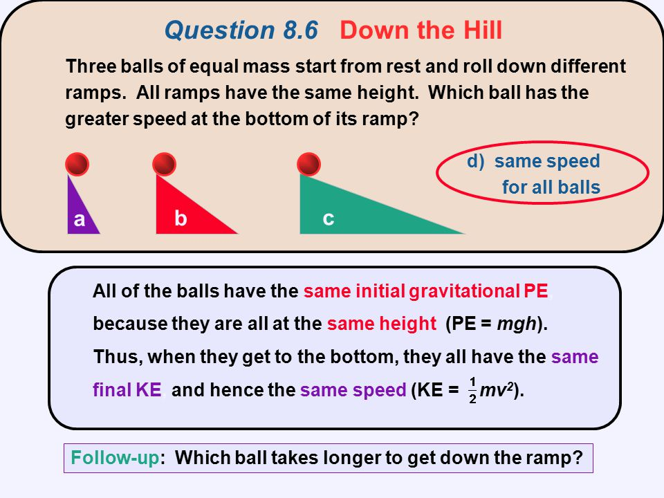 Question 8.6 Down the Hill All of the balls have the same initial gravitational PE, because they are all at the same height (PE = mgh). Thus, when the