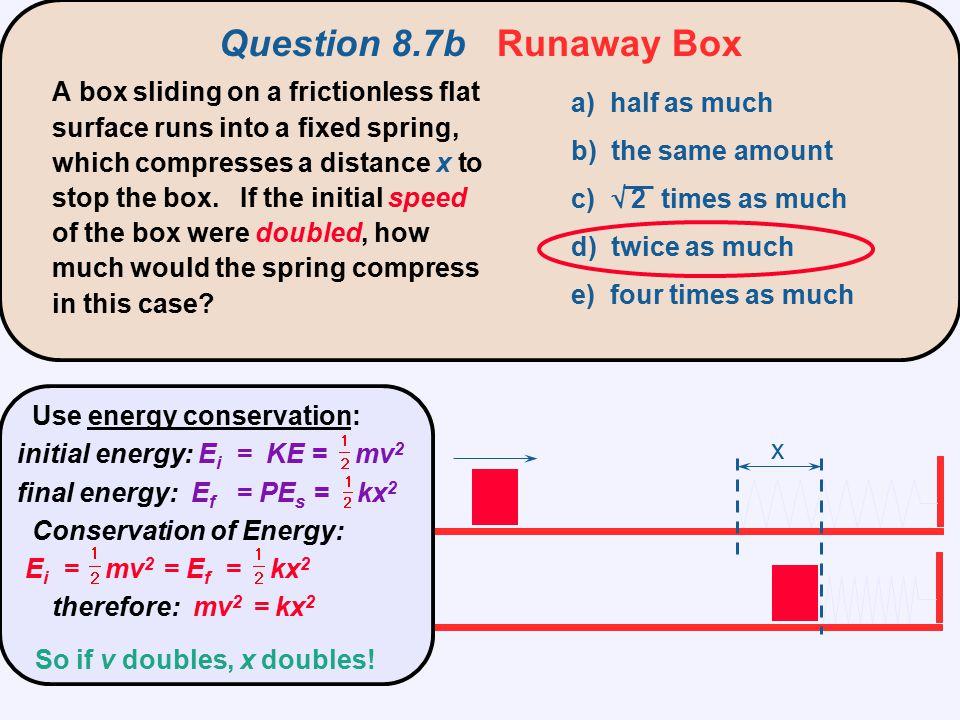 x Question 8.7b Runaway Box Use energy conservation: initial energy: E i = KE = mv 2 final energy: E f = PE s = kx 2 Conservation of Energy: E i = mv
