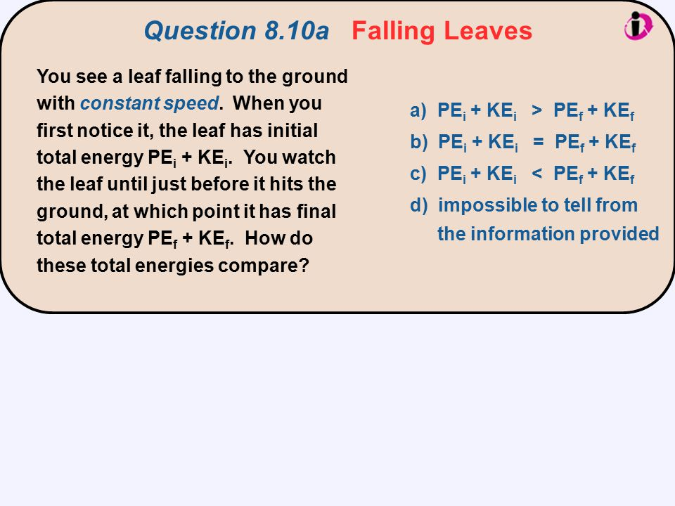 You see a leaf falling to the ground with constant speed. When you first notice it, the leaf has initial total energy PE i + KE i. You watch the leaf