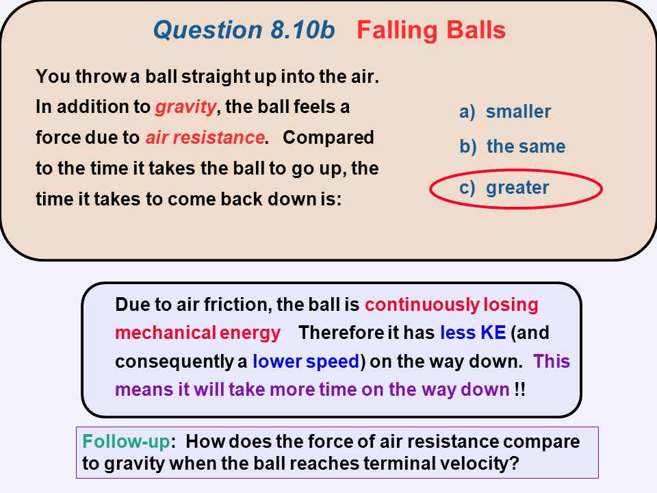 Due to air friction, the ball is continuously losing mechanical energy. Therefore it has less KE (and consequently a lower speed) on the way down. Thi