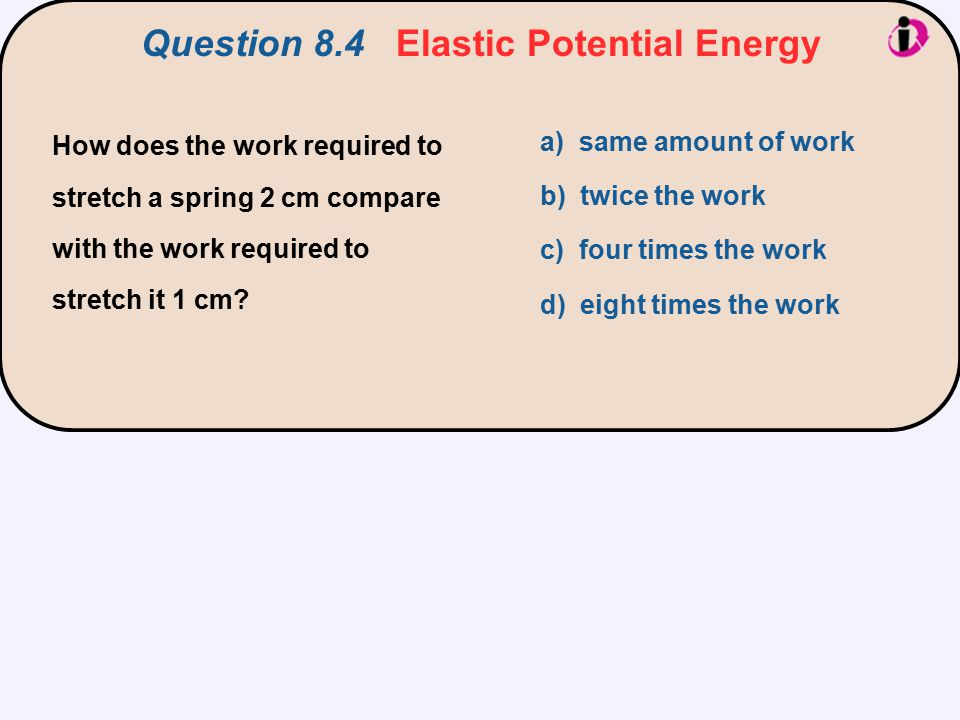 How does the work required to stretch a spring 2 cm compare with the work required to stretch it 1 cm? a) same amount of work b) twice the work c) fou