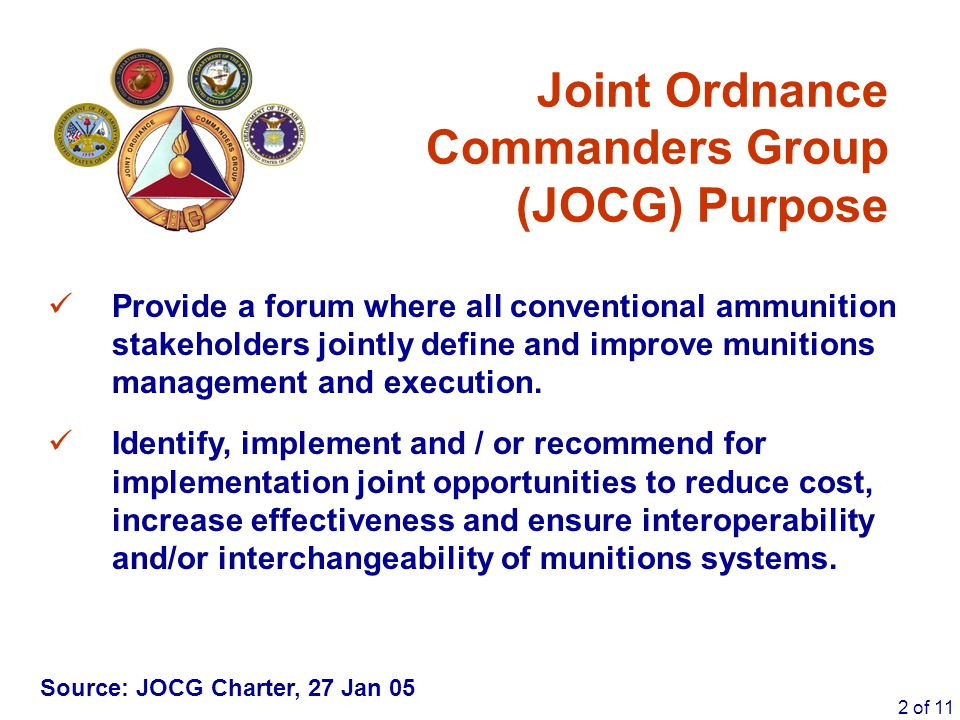 2 of 11 Joint Ordnance Commanders Group (JOCG) Purpose Provide a forum where all conventional ammunition stakeholders jointly define and improve munit