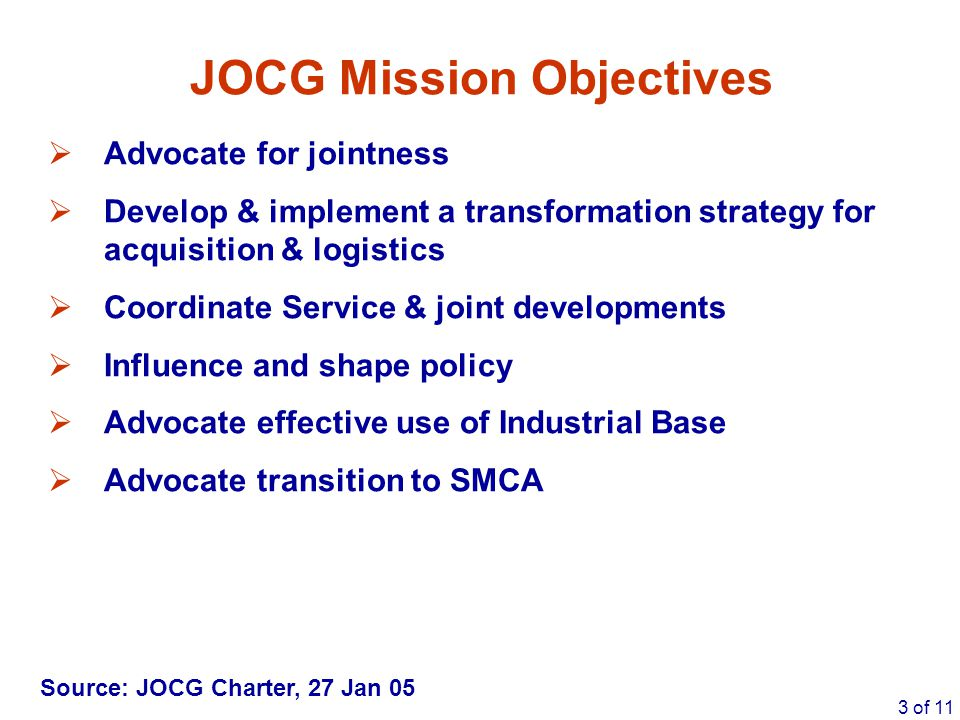 3 of 11 JOCG Mission Objectives  Advocate for jointness  Develop & implement a transformation strategy for acquisition & logistics  Coordinate Serv