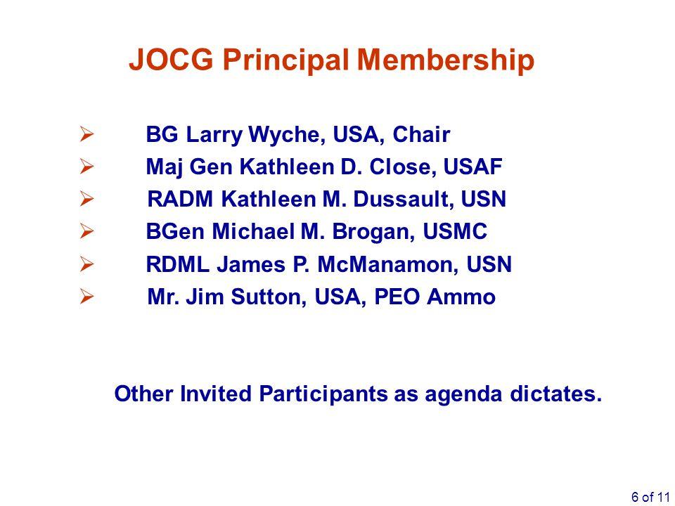 6 of 11 JOCG Principal Membership  BG Larry Wyche, USA, Chair  Maj Gen Kathleen D. Close, USAF  RADM Kathleen M. Dussault, USN  BGen Michael M. Br