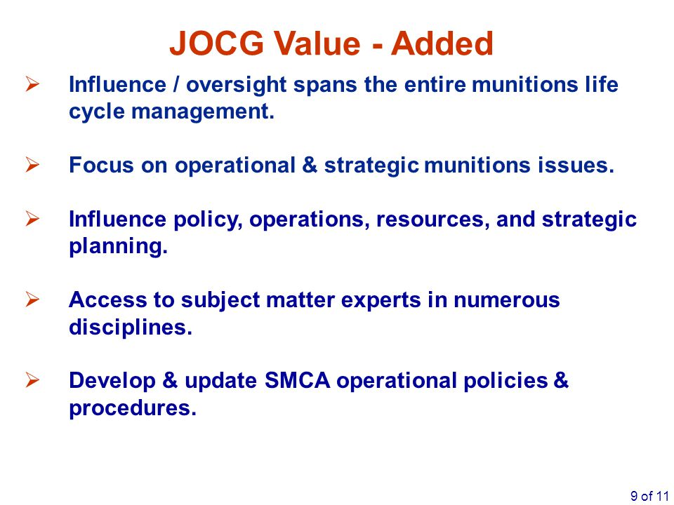 9 of 11 JOCG Value - Added  Influence / oversight spans the entire munitions life cycle management.  Focus on operational & strategic munitions issu