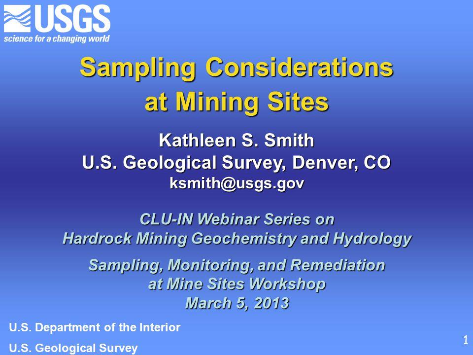 Sampling Considerations at Mining Sites Kathleen S. Smith U.S. Geological Survey, Denver, CO ksmith@usgs.gov CLU-IN Webinar Series on Hardrock Mining