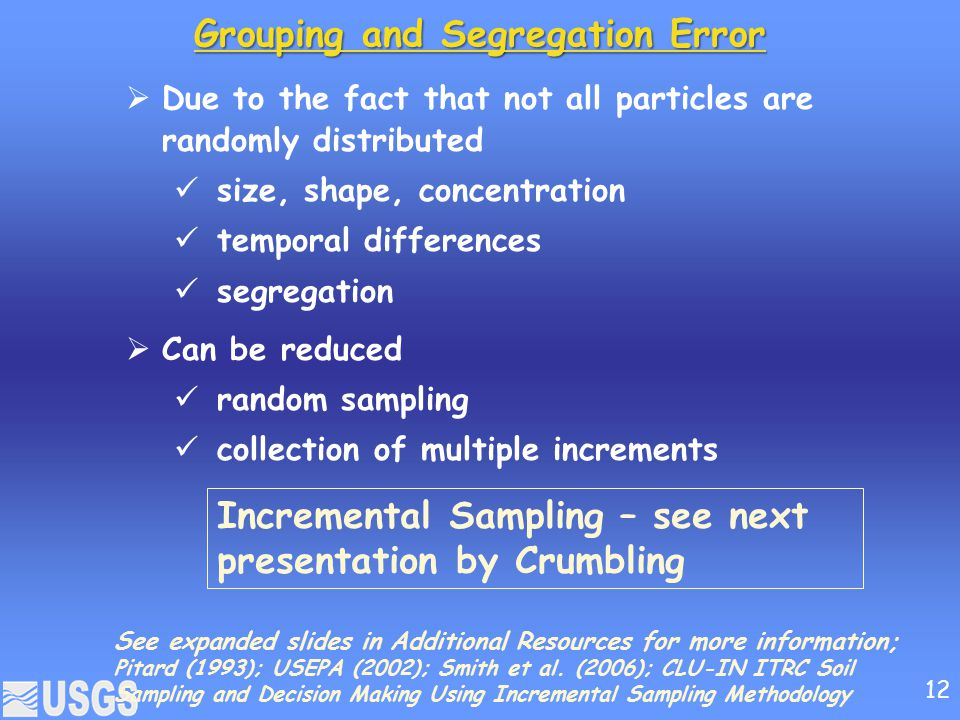 Grouping and Segregation Error  Due to the fact that not all particles are randomly distributed size, shape, concentration temporal differences segregation  Can be reduced random sampling collection of multiple increments Incremental Sampling – see next presentation by Crumbling See expanded slides in Additional Resources for more information; Pitard (1993); USEPA (2002); Smith et al.