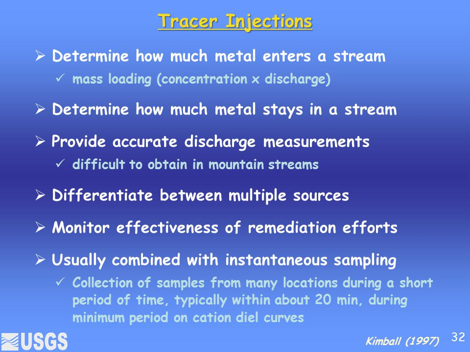 Tracer Injections  Determine how much metal enters a stream mass loading (concentration x discharge)  Determine how much metal stays in a stream  Provide accurate discharge measurements difficult to obtain in mountain streams  Differentiate between multiple sources  Monitor effectiveness of remediation efforts  Usually combined with instantaneous sampling Collection of samples from many locations during a short period of time, typically within about 20 min, during minimum period on cation diel curves Kimball (1997) 32