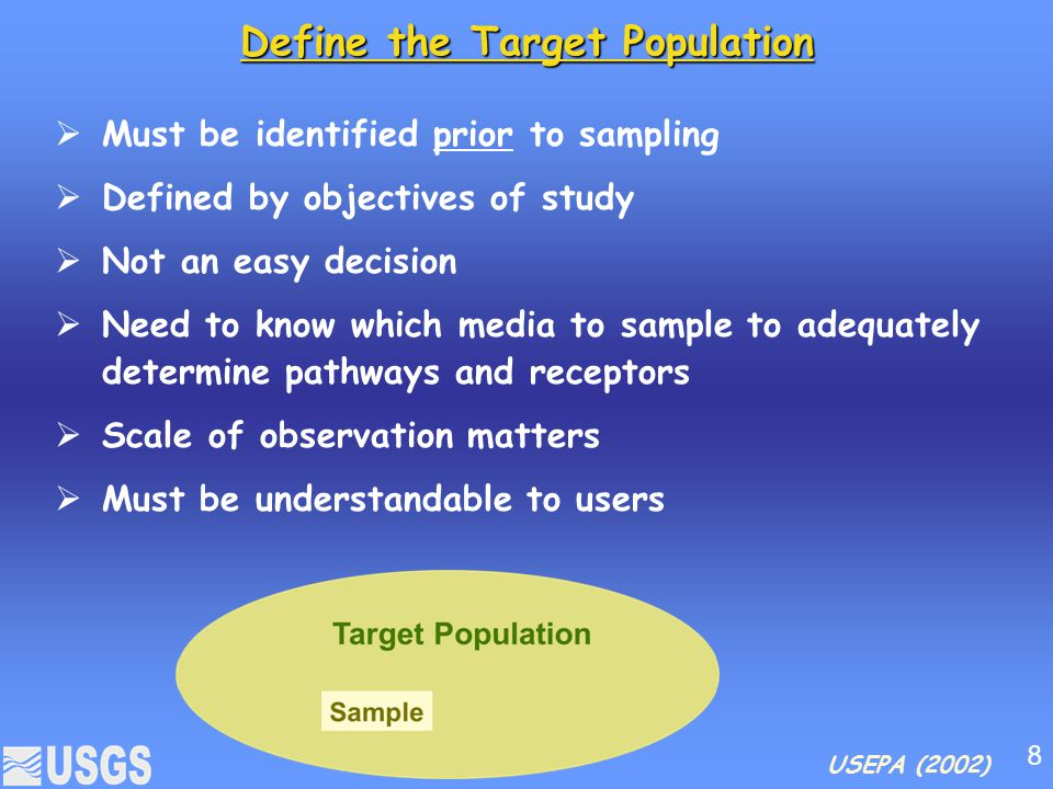Define the Target Population  Must be identified prior to sampling  Defined by objectives of study  Not an easy decision  Need to know which media to sample to adequately determine pathways and receptors  Scale of observation matters  Must be understandable to users USEPA (2002) 8