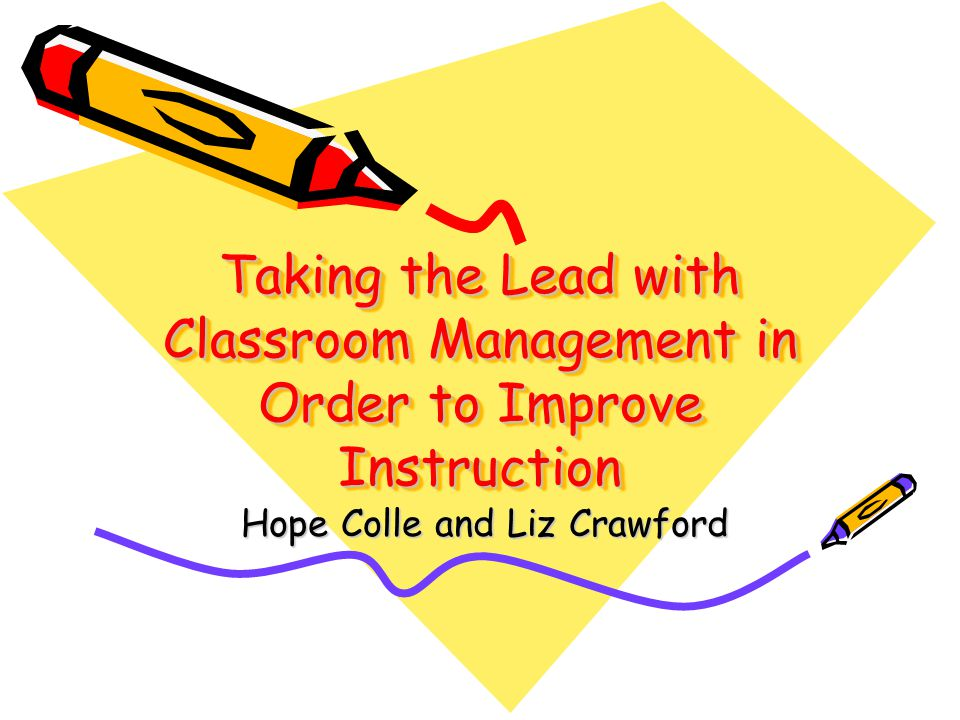 Taking the Lead with Classroom Management in Order to Improve Instruction Hope Colle and Liz Crawford