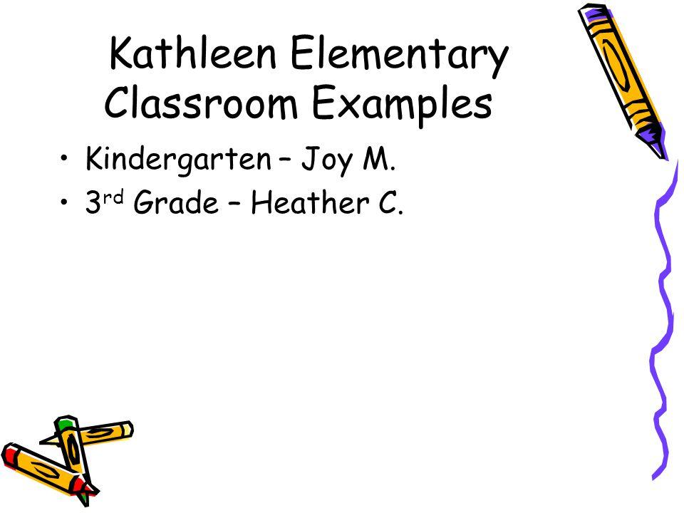 Kathleen Elementary Classroom Examples Kindergarten – Joy M. 3 rd Grade – Heather C.