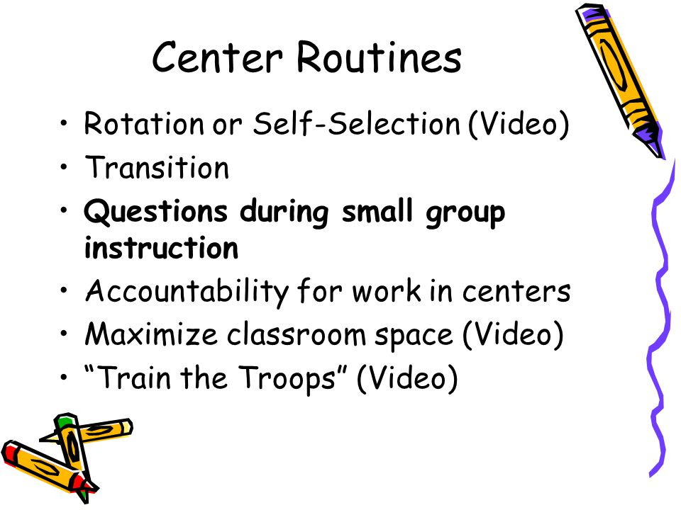 Center Routines Rotation or Self-Selection (Video) Transition Questions during small group instruction Accountability for work in centers Maximize classroom space (Video) Train the Troops (Video)