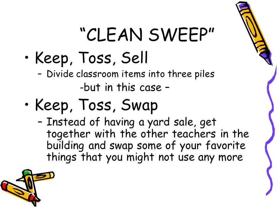 Keep, Toss, Sell –Divide classroom items into three piles -but in this case – Keep, Toss, Swap –Instead of having a yard sale, get together with the other teachers in the building and swap some of your favorite things that you might not use any more CLEAN SWEEP