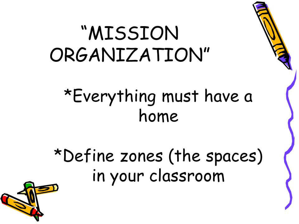 *Everything must have a home *Define zones (the spaces) in your classroom MISSION ORGANIZATION