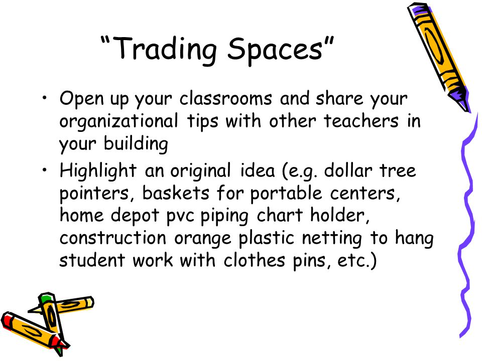 Trading Spaces Open up your classrooms and share your organizational tips with other teachers in your building Highlight an original idea (e.g.
