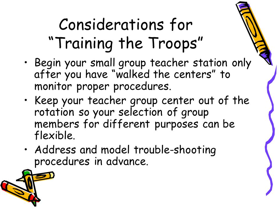 Considerations for Training the Troops Begin your small group teacher station only after you have walked the centers to monitor proper procedures.