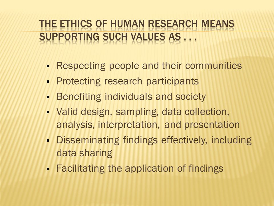  Respecting people and their communities  Protecting research participants  Benefiting individuals and society  Valid design, sampling, data collection, analysis, interpretation, and presentation  Disseminating findings effectively, including data sharing  Facilitating the application of findings
