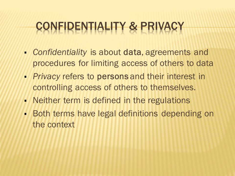  Confidentiality is about data, agreements and procedures for limiting access of others to data  Privacy refers to persons and their interest in controlling access of others to themselves.