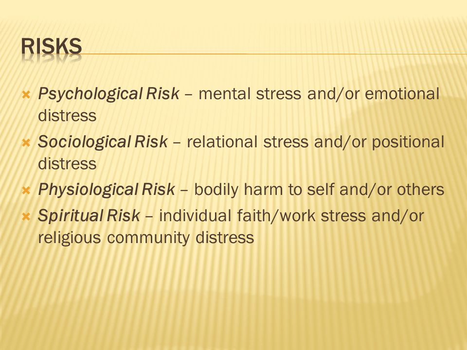  Psychological Risk – mental stress and/or emotional distress  Sociological Risk – relational stress and/or positional distress  Physiological Risk – bodily harm to self and/or others  Spiritual Risk – individual faith/work stress and/or religious community distress