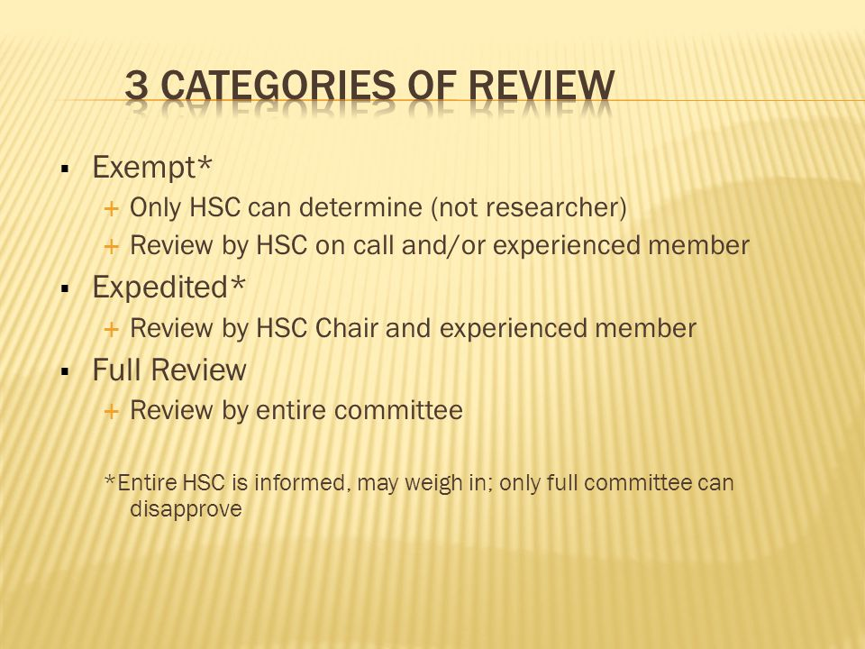  Exempt*  Only HSC can determine (not researcher)  Review by HSC on call and/or experienced member  Expedited*  Review by HSC Chair and experienced member  Full Review  Review by entire committee *Entire HSC is informed, may weigh in; only full committee can disapprove