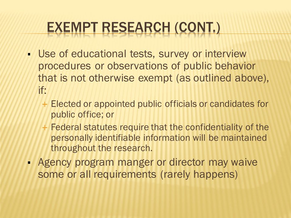  Use of educational tests, survey or interview procedures or observations of public behavior that is not otherwise exempt (as outlined above), if:  Elected or appointed public officials or candidates for public office; or  Federal statutes require that the confidentiality of the personally identifiable information will be maintained throughout the research.