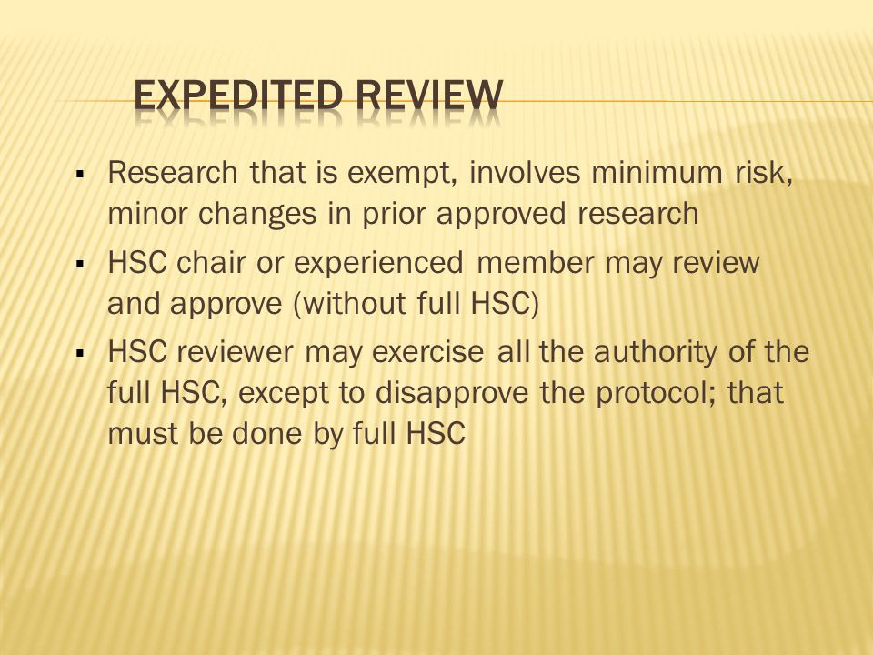  Research that is exempt, involves minimum risk, minor changes in prior approved research  HSC chair or experienced member may review and approve (without full HSC)  HSC reviewer may exercise all the authority of the full HSC, except to disapprove the protocol; that must be done by full HSC